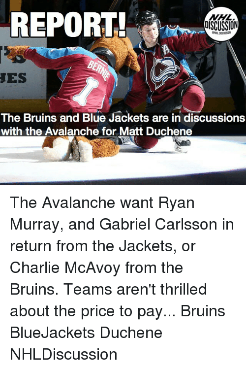 avalanche: REPORT  NHL  DISCUSSION  ES  The Bruins and Blue Jackets are in discussions  with the Avalanche for Matt Duchene The Avalanche want Ryan Murray, and Gabriel Carlsson in return from the Jackets, or Charlie McAvoy from the Bruins. Teams aren't thrilled about the price to pay... Bruins BlueJackets Duchene NHLDiscussion