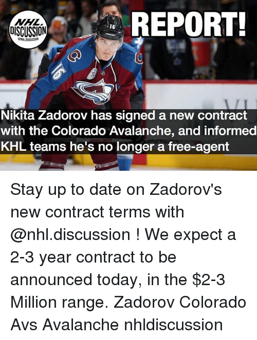 avalanche: REPORT  OISCUSSION  Nikita Zadorov has signed a new contract  with the Colorado Avalanche, and informed  KHL teams he's no longer a free-agent Stay up to date on Zadorov's new contract terms with @nhl.discussion ! We expect a 2-3 year contract to be announced today, in the $2-3 Million range. Zadorov Colorado Avs Avalanche nhldiscussion