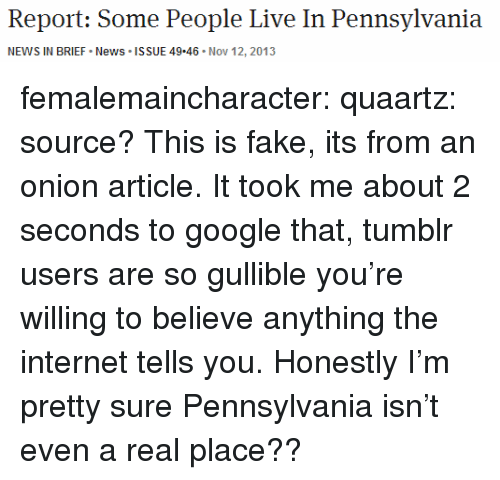 Pennsylvania: Report: Some People Live In Pennsylvania  NEWS IN BRIEF News ISSUE 49.46 Nov 12, 2013 femalemaincharacter: quaartz:  source?  This is fake, its from an onion article. It took me about 2 seconds to google that, tumblr users are so gullible you're willing to believe anything the internet tells you. Honestly I'm pretty sure Pennsylvania isn't even a real place??
