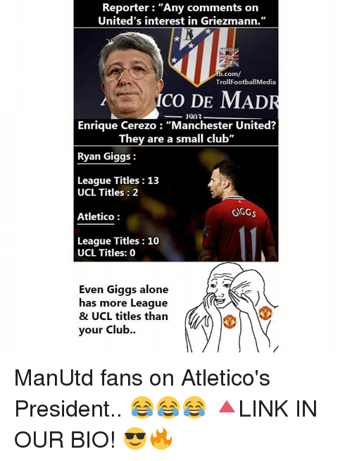 """ryan giggs: Reporter: """"Any comments on  United's interest in Griezmann.""""  fb.com/  TrollFootballMedia  co DE MADR  1903  Enrique Cerezo """"Manchester United?  They are a small club""""  Ryan Giggs  League Titles 13  UCL Titles 2  GGGs  Atletico  League Titles 10  UCL Titles: 0  Even Giggs alone  has more League  & UCL titles than  your club. ManUtd fans on Atletico's President.. 😂😂😂 🔺LINK IN OUR BIO! 😎🔥"""
