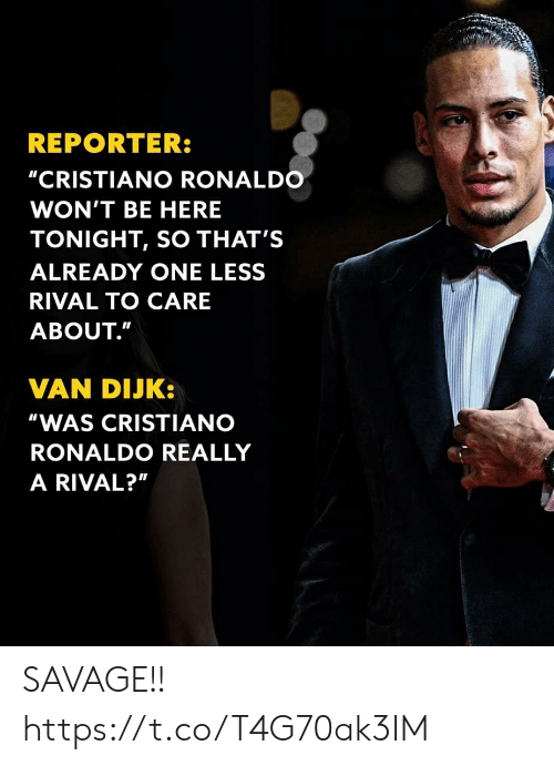 "Ronaldo: REPORTER:  ""CRISTIANO RONALDO  WON'T BE HERE  TONIGHT, SO THAT'S  ALREADY ONE LESS  RIVAL TO CARE  ABOUT.""  VAN DIJK:  ""WAS CRISTIANO  RONALDO REALLY  A RIVAL?"" SAVAGE!! https://t.co/T4G70ak3IM"