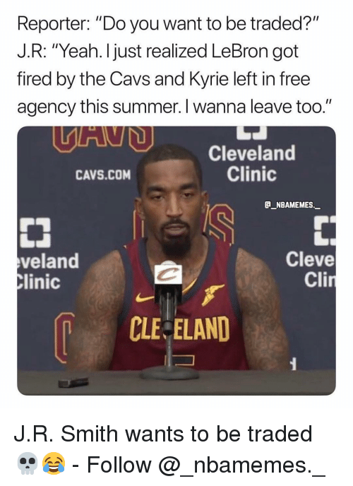 "Cavs, Memes, and Yeah: Reporter: ""Do you want to be traded?""  J.R: ""Yeah. I just realized LeBron got  fired by the Cavs and Kyrie left in free  agency this summer. I wanna leave too.""  Cleveland  Clinic  CAVS.COM  B_NBAMEMES._  veland  linic  Cleve  Cli  CLE ELAND J.R. Smith wants to be traded 💀😂 - Follow @_nbamemes._"