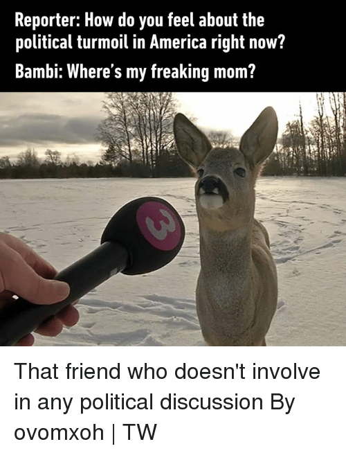 America, Bambi, and Dank: Reporter: How do you feel about the  political turmoil in America right now?  Bambi: Where's my freaking mom? That friend who doesn't involve in any political discussion  By ovomxoh | TW
