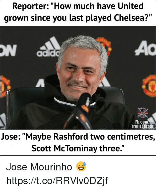 """Chelsea, Memes, and Soccer: Reporter: """"How much have United  grown since you last played Chelsea?""""  ON  SOCCER  Fb.com/  TrollFoothal  Jose: """"Maybe Rashford two centimetres,  Scott McTominay three."""" Jose Mourinho 😅 https://t.co/RRVlv0DZjf"""