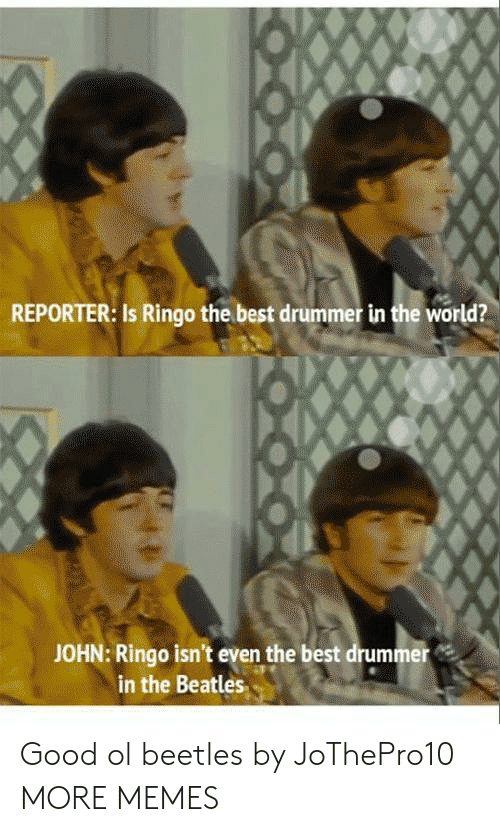 Dank, Memes, and Target: REPORTER: Is Ringo the best drummer in the world?  JOHN: Ringo isn't even the best drummer  in the Beatles Good ol beetles by JoThePro10 MORE MEMES