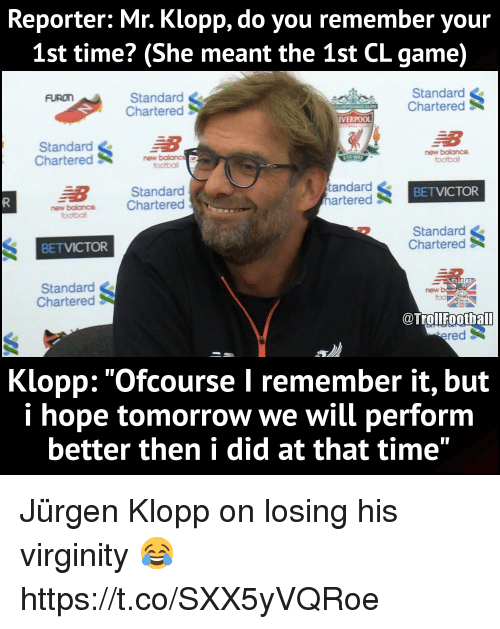 """footballs: Reporter: Mr. Klopp, do you remember your  1st time? (She meant the 1st CL game)  Standard  Chartered  Standard  Chartered  FURON  IVERPOOL  Standard  Charterednew balanc  new balance  football  footbal  E8  new balance C  Standard  Chartered  BETVICTOR  Standard  Chartered  町  BETVICTOR  Standard  Chartered  TrolFoothal  ered  Klopp: """"Ofcourse I remember it, but  i hope tomorrow we will perform  better then i did at that time"""" Jürgen Klopp on losing his virginity 😂 https://t.co/SXX5yVQRoe"""