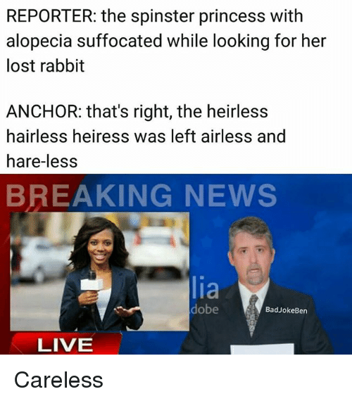 anchors: REPORTER: the spinster princess with  alopecia suffocated while looking for her  lost rabbit  ANCHOR: that's right, the heirless  hairless heiress was left airless and  hare-les:s  BREAKING NEWS  lia  dobe  BadJokeBen  LIVE Careless