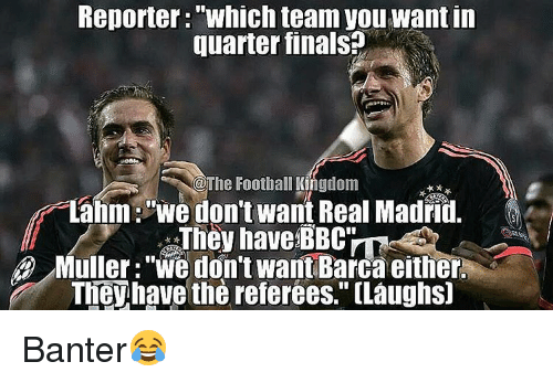 "Mullered: Reporter: TWhich team you Wantin  quarterfinals  The Football Kngdom  Lahm: ""We don't want Real Madrid.  They have BBC  Muller: ""We don't want Barca either  TheWhave the referees. (Laughsj Banter😂"
