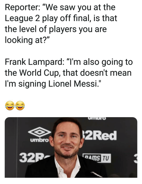"Memes, Saw, and Lionel Messi: Reporter: ""We saw you at the  League 2 play off final, is that  the level of players you are  looking at?""  Frank Lampard: ""Tm also going to  the World Cup, that doesn't mean  I'm signing Lionel Messi  .""  2Red  umbro  32P  TU"