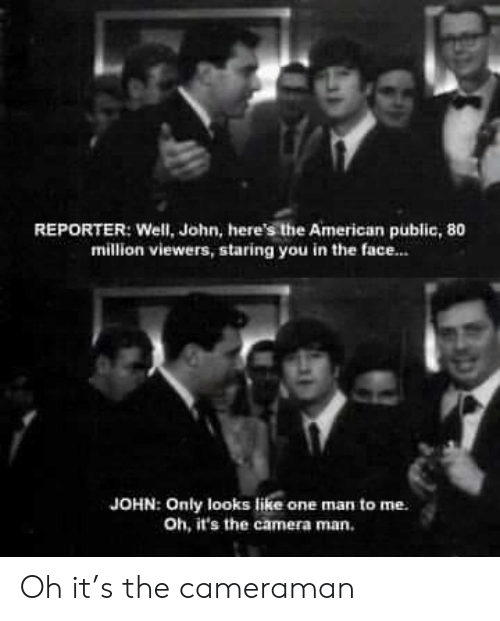 American, Camera, and One: REPORTER: Well, John, here's the American public, 80  million viewers, staring you in the face..  JOHN: Only looks like one man to me  Oh, it's the camera man. Oh it's the cameraman