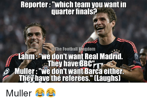 "Mullered: Reporter: Whichteam you want in  quarter finals?  @The Football Kingdom  Lahm: ""We don't want Real Madrid.  They have BBCTL  Muller: ""We don't want Barca either  The have the referees,"" CLaughs] Muller 😂😂"