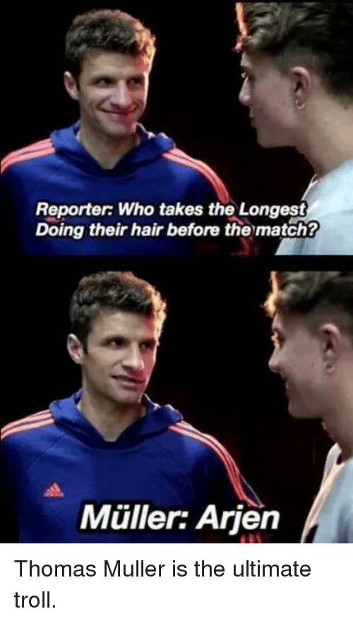 Mullered: Reporter: Who takes the Longest  Doing their hair before the match?  Muller: Arien Thomas Muller is the ultimate troll.
