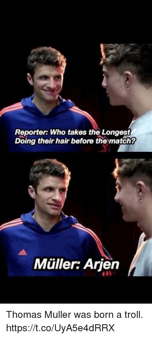 thomas muller: Reporter Who takes the Longest  Doing their hair before thematch?  Müller: Arjen Thomas Muller was born a troll. https://t.co/UyA5e4dRRX