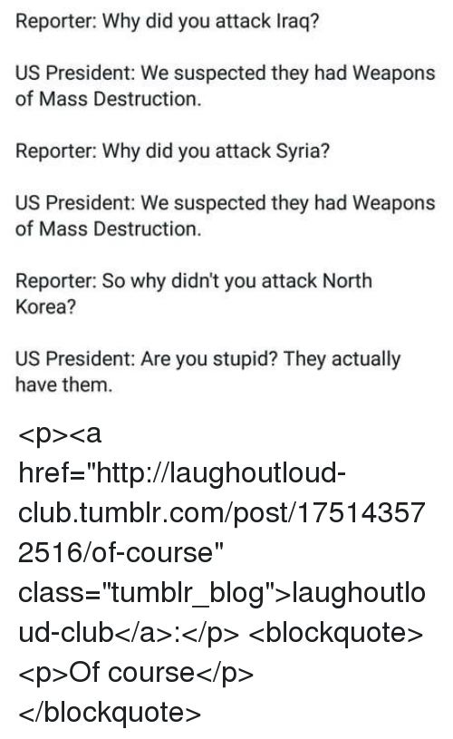 """us president: Reporter: Why did you attack Iraq?  US President: We suspected they had Weapons  of Mass Destruction  Reporter: Why did you attack Syria?  US President: We suspected they had Weapons  of Mass Destruction.  Reporter: So why didn't you attack North  Korea?  US President: Are you stupid? They actually  have them <p><a href=""""http://laughoutloud-club.tumblr.com/post/175143572516/of-course"""" class=""""tumblr_blog"""">laughoutloud-club</a>:</p>  <blockquote><p>Of course</p></blockquote>"""