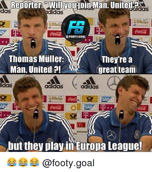 thomas muller: Reporter: Will youjoin Man. United  das  das  didas  Si  CocaCola  FOOTY.GOAL  Thomas Müller:  Man. United ?!  They're a  great team  idas  adidas  adidasS  SAPE  but they play in Europa League! 😂😂😂 @footy.goal