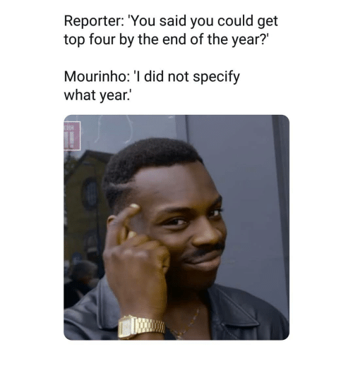 Memes, 🤖, and Top: Reporter: 'You said you could get  top four by the end of the year?'  Mourinho: 'I did not specify  what vear.