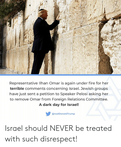 Fire, Israel, and Jewish: Representative lhan Omar is again under fire for her  terrible comments concerning Israel. Jewish groups  have just sent a petition to Speaker Pelosi asking her  to remove Omar from Foreign Relations Committee.  A dark day for Israel!  @realDonaldTrump Israel should NEVER be treated with such disrespect!