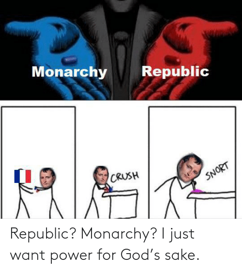 i just: Republic? Monarchy? I just want power for God's sake.
