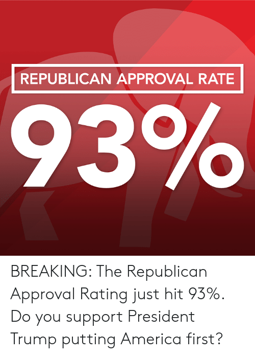 Supporter: REPUBLICAN APPROVAL RATE BREAKING: The Republican Approval Rating just hit 93%. Do you support President Trump putting America first?