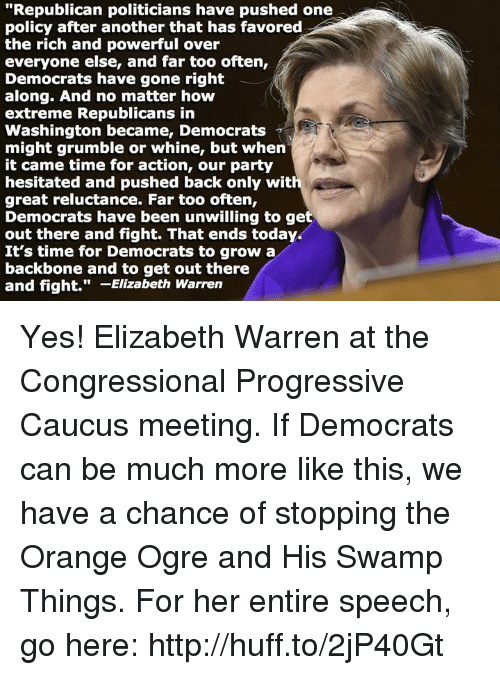"Elizabeth Warren, Memes, and Huff: ""Republican politicians have pushed one  policy after another that has favored  the rich and powerful over  everyone else, and far too often,  Democrats have gone right  along. And no matter how  extreme Republicans in  Washington became, Democrats  might grumble or whine, but when  it came time for action, our party  hesitated and pushed back only wit  great reluctance. Far too often,  Democrats have been unwilling to get  out there and fight. That ends today.  It's time for Democrats to grow a  backbone and to get out there  and fight.  Elizabeth Warren Yes! Elizabeth Warren at the Congressional Progressive Caucus meeting. If Democrats can be much more like this, we have a chance of stopping the Orange Ogre and His Swamp Things. For her entire speech, go here: http://huff.to/2jP40Gt"