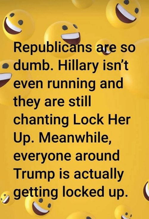 Dumb, Trump, and Running: Republicans are so  o dumb. Hillary isn't  even running and  they are still  chanting Lock Her  Up. Meanwhile,  everyone around  Trump is actually  getting locked up.