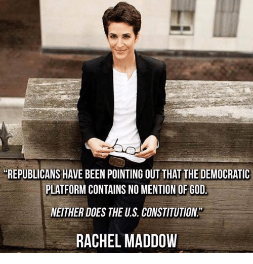 "God, Memes, and Constitution: REPUBLICANS HAVE BEEN POINTING OUT THAT THE DEMOCRATIC  PLATFORM CONTAINS NO MENTION OF GOD  NEITHER DOES THE U.S. CONSTITUTION""  RACHEL MADDOW"