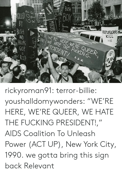 """unleash: REPUBLICANS  KILL  ME  eNOCIDAL  SWE HATE THE FUCKING  WERE HERE WERE QUEER  BANK  RESIDENT/  IP rickyroman91: terror-billie:  youshalldomywonders:   """"WE'RE HERE, WE'RE QUEER, WE HATE THE FUCKING PRESIDENT!,"""" AIDS Coalition To Unleash Power (ACT UP), New York City, 1990.   we gotta bring this sign back   Relevant"""