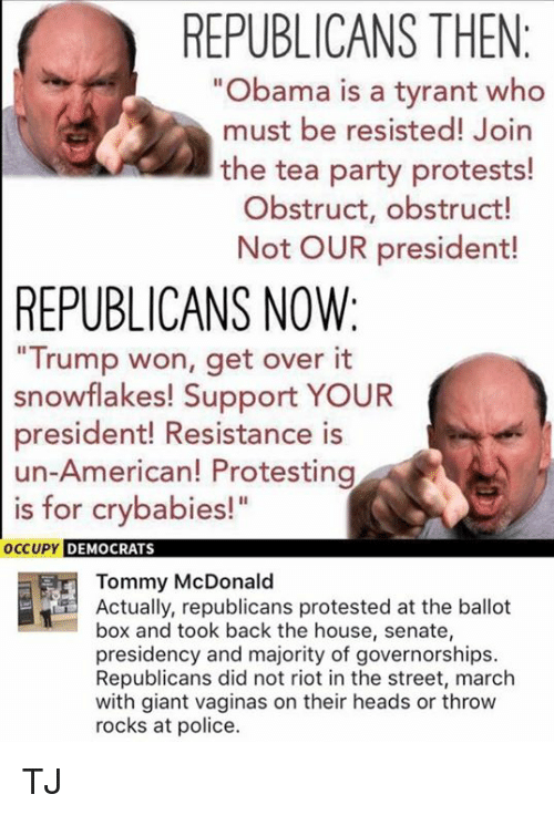 "Trump Won: REPUBLICANS THEN  ""Obama is a tyrant who  must be resisted! Join  the tea party protests!  Obstruct, obstruct!  Not OUR president!  REPUBLICANS NOW:  Trump won, get over it  snowflakes! Support YOUR  president! Resistance is  un-American! Protesting  is for crybabies!""  OC  CUPY DEMOCRATS  Tommy McDonald  Actually, republicans protested at the ballot  box and took back the house, senate,  presidency and majority of governorships.  Republicans did not riot in the street, march  with giant vaginas on their heads or throw  rocks at police. TJ"