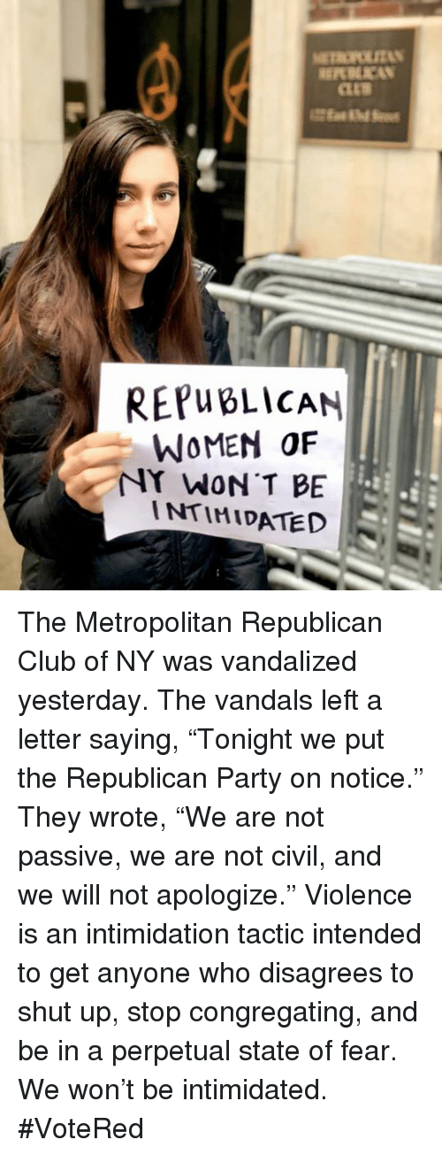 "Republican Party: REPWBLİCAN  WOMEN OF  NY WON T BE  INTIMIDATED The Metropolitan Republican Club of NY was vandalized yesterday. The vandals left a letter saying, ""Tonight we put the Republican Party on notice."" They wrote, ""We are not passive, we are not civil, and we will not apologize."" Violence is an intimidation tactic intended to get anyone who disagrees to shut up, stop congregating, and be in a perpetual state of fear. We won't be intimidated. #VoteRed"