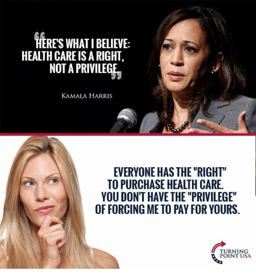 "Memes, 🤖, and Usa: RES WHATI BELIEVE:  HEALTH CARE IS A RIGHT  NOT A PRIVILEGE  KAMALA HARRIS  EVERYONE HAS THE ""RIGHT""  TO PURCHASE HEALTH CARE.  YOU DONT HAVE THE ""PRIVILEGE""  OF FORCING ME TO PAY FOR YOURS.  TURNING  POINT USA"