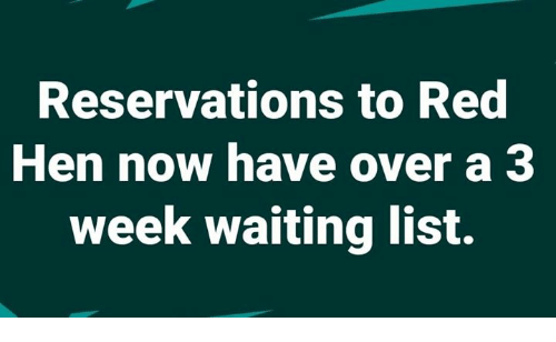 reservations: Reservations to Red  Hen now have over a 3  week waiting list.