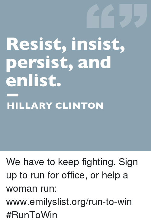 Hillary Clinton, Memes, and Run: Resist, insist,  persist, and  enlist.  HILLARY CLINTON We have to keep fighting. Sign up to run for office, or help a woman run: www.emilyslist.org/run-to-win #RunToWin