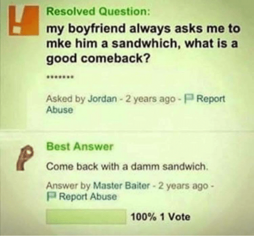 Good Comeback: Resolved Question:  my boyfriend always asks me to  mke him a sandwhich, what is a  good comeback?  Asked by Jordan 2 years ago-P Report  Abuse  Best Answer  Come back with a damm sandwich  Answer by Master Baiter 2 years ago -  P Report Abuse  100% 1 Vote