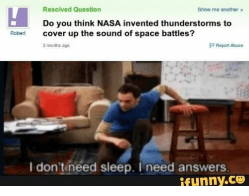 Nasa, Space, and Sleep: Resolved Question  Show me another  Do you think NASA invented thunderstorms to  cover up the sound of space battles?  Robert  P Report Abuse  3 months ago  I don'tineed sleep. I need answers  ifunny.co