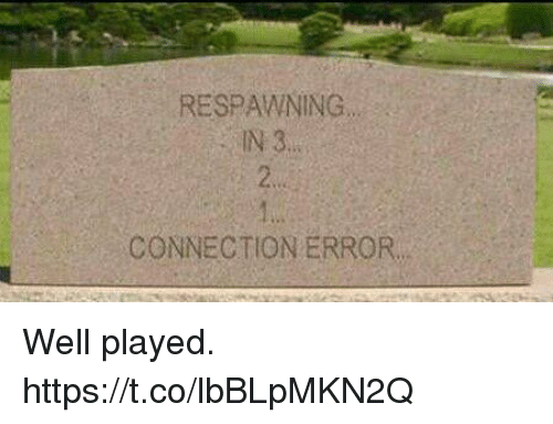 Video Games, Well, and Error: RESPAWNING  N 3.  2s  lw  CONNECTION ERROR. Well played. https://t.co/lbBLpMKN2Q