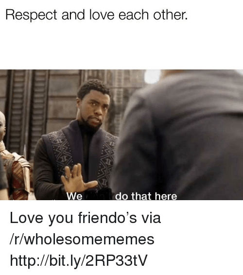 Love, Respect, and Http: Respect and love each other.  We  do that here Love you friendo's via /r/wholesomememes http://bit.ly/2RP33tV