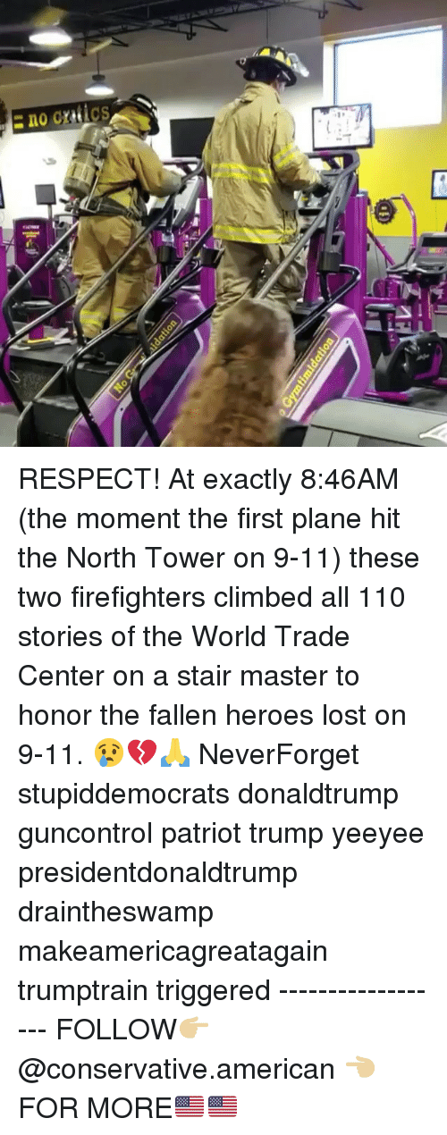 donaldtrump: RESPECT! At exactly 8:46AM (the moment the first plane hit the North Tower on 9-11) these two firefighters climbed all 110 stories of the World Trade Center on a stair master to honor the fallen heroes lost on 9-11. 😢💔🙏 NeverForget stupiddemocrats donaldtrump guncontrol patriot trump yeeyee presidentdonaldtrump draintheswamp makeamericagreatagain trumptrain triggered ------------------ FOLLOW👉🏼 @conservative.american 👈🏼 FOR MORE🇺🇸🇺🇸