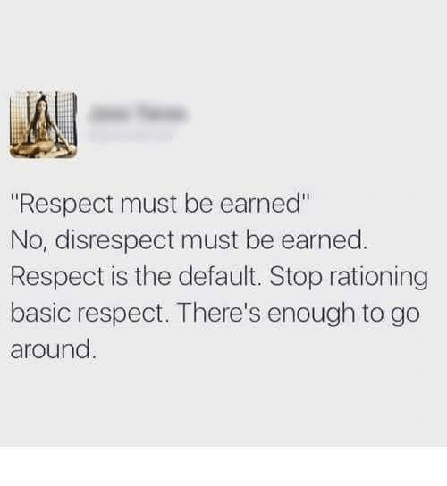 """Respect, Basic, and Stop: """"Respect must be earned""""  No, disrespect must be earned.  Respect is the default. Stop rationing  basic respect. There's enough to go  around"""