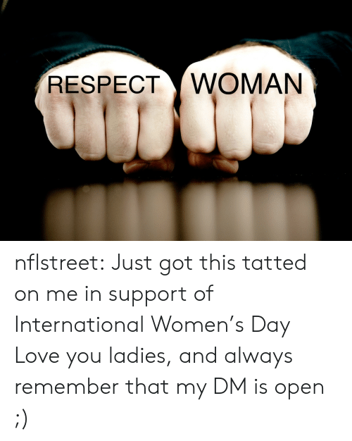 International Women's Day: RESPECT WOMAN nflstreet:  Just got this tatted on me in support of International Women's Day  Love you ladies, and always remember that my DM is open ;)