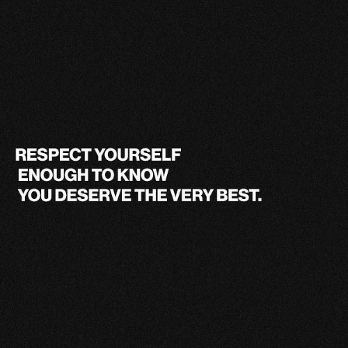 Respect, Best, and You: RESPECT YOURSELF  ENOUGH TO KNOW  YOU DESERVE THE VERY BEST.