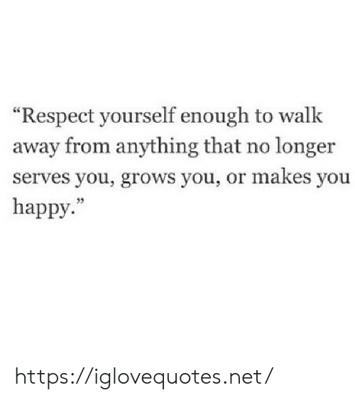 "Respect, Happy, and Net: ""Respect yourself enough to walk  away from anything that no longer  serves you, grows you, or makes you  happy."" https://iglovequotes.net/"