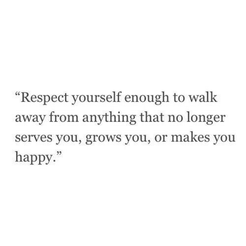 "Respect, Happy, and You: ""Respect yourself enough to walk  away from anything that no longer  serves you, grows you, or makes you  happy."""