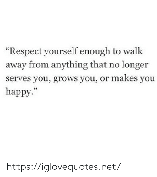 "Makes: ""Respect yourself enough to walk  away from anything that no longer  serves you, grows you, or makes you  happy."" https://iglovequotes.net/"