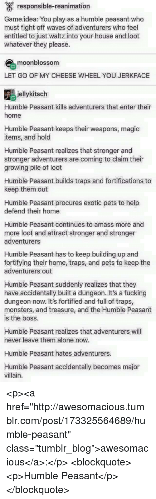 """Being Alone, Fucking, and Tumblr: responsible-reanimation  Game idea: You play as a humble peasant who  must fight off waves of adventurers who feel  entitled to just waltz into your house and loot  whatever they please  moonblossom  LET GO OF MY CHEESE WHEEL YOU JERKFACE  jellykitsch  Humble Peasant kills adventurers that enter their  home  Humble Peasant keeps their weapons, magic  items, and hold  Humble Peasant realizes that stronger and  stronger adventurers are coming to claim their  growing pile of loot  Humble Peasant builds traps and fortifications to  keep them out  Humble Peasant procures exotic pets to help  defend their home  Humble Peasant continues to amass more and  more loot and attract stronger and stronger  adventurers  Humble Peasant has to keep building up and  fortifying their home, traps, and pets to keep the  adventurers out  Humble Peasant suddenly realizes that they  have accidentally built a dungeon. It's a fucking  dungeon now. It's fortified and full of traps,  monsters, and treasure, and the Humble Peasant  is the boss.  Humble Peasant realizes that adventurers will  never leave them alone now.  Humble Peasant hates adventurers.  Humble Peasant accidentally becomes major  villain. <p><a href=""""http://awesomacious.tumblr.com/post/173325564689/humble-peasant"""" class=""""tumblr_blog"""">awesomacious</a>:</p>  <blockquote><p>Humble Peasant</p></blockquote>"""