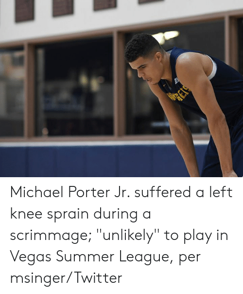"Twitter, Las Vegas, and Summer: RESS Michael Porter Jr. suffered a left knee sprain during a scrimmage; ""unlikely"" to play in Vegas Summer League, per msinger/Twitter"