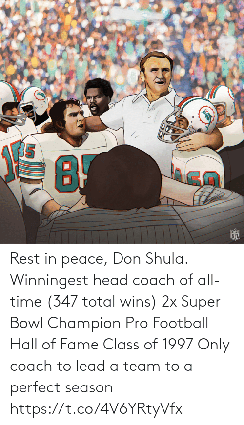 total: Rest in peace, Don Shula.  Winningest head coach of all-time (347 total wins) 2x Super Bowl Champion Pro Football Hall of Fame Class of 1997 Only coach to lead a team to a perfect season https://t.co/4V6YRtyVfx
