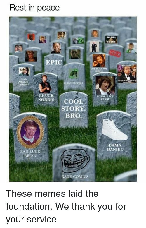 Overly Attached: Rest in peace  EPIC  Overly  Attached  IILONKORAPTOR  Girlfriend  CHUCK  NORRIS  COOL  STORY  BRO  BAD LUCK  BRAN  RAGE COMICS  N01 PASS  SIMP  CONSPIRACY  KEANU  DAMN  DANIEL These memes laid the foundation. We thank you for your service