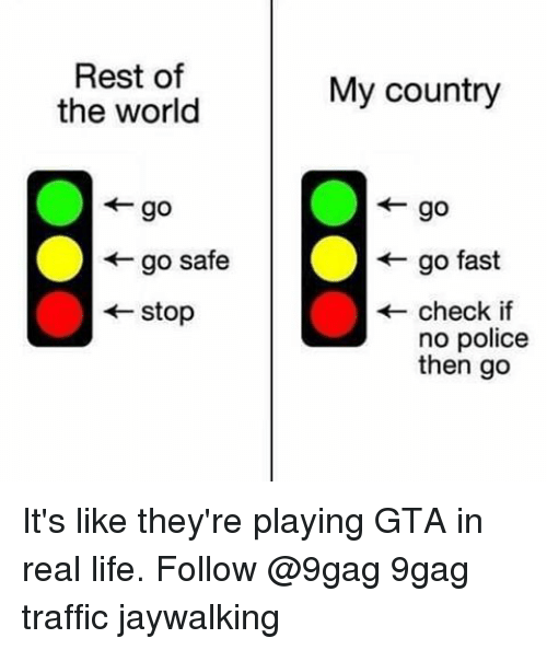 Memes, 🤖, and Gta: Rest of  the world  go safe  Stop  My country  go fast  check if  no police  then go It's like they're playing GTA in real life. Follow @9gag 9gag traffic jaywalking