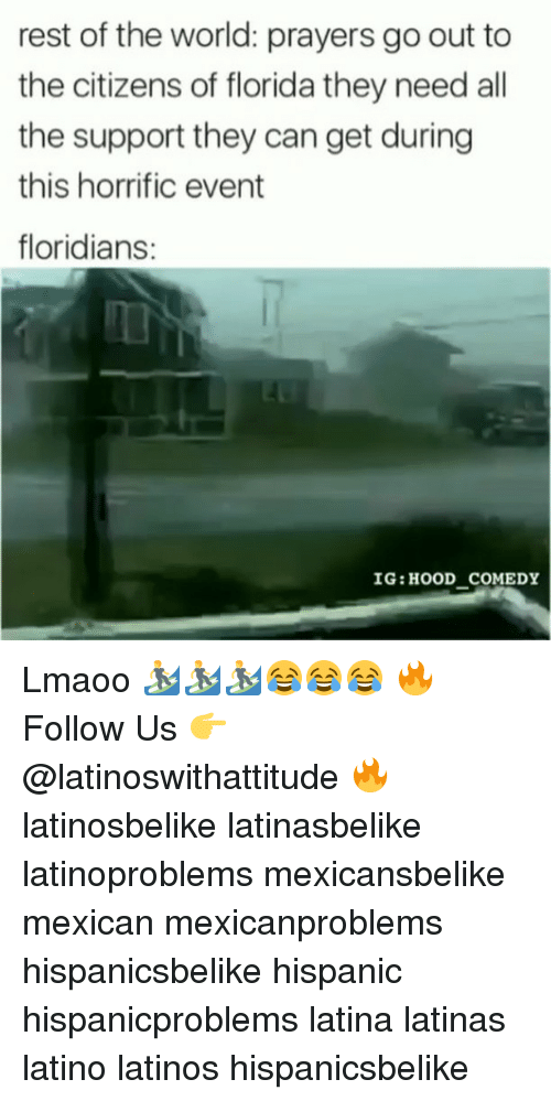 restful: rest of the world: prayers go out to  the citizens of florida they need all  the support they can get during  this horrific event  floridians:  IG: HOOD COMEDY Lmaoo 🏄♂️🏄♂️🏄♂️😂😂😂 🔥 Follow Us 👉 @latinoswithattitude 🔥 latinosbelike latinasbelike latinoproblems mexicansbelike mexican mexicanproblems hispanicsbelike hispanic hispanicproblems latina latinas latino latinos hispanicsbelike