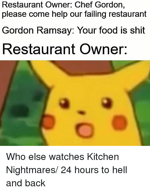 Hell And Back: Restaurant Owner: Chef Gordon,  please come help our failing restaurant  Gordon Ramsay: Your food is shit  Restaurant Owner. Who else watches Kitchen Nightmares/ 24 hours to hell and back